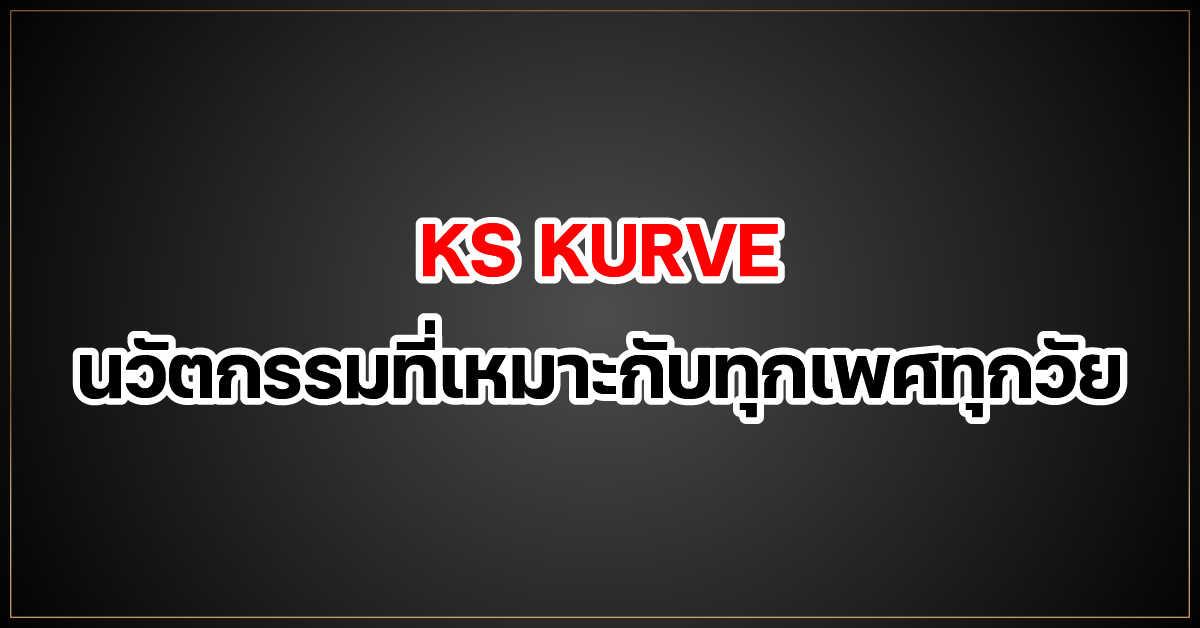 ks kurve นวัตกรรมที่เหมาะกับทุกเพศทุกวัย