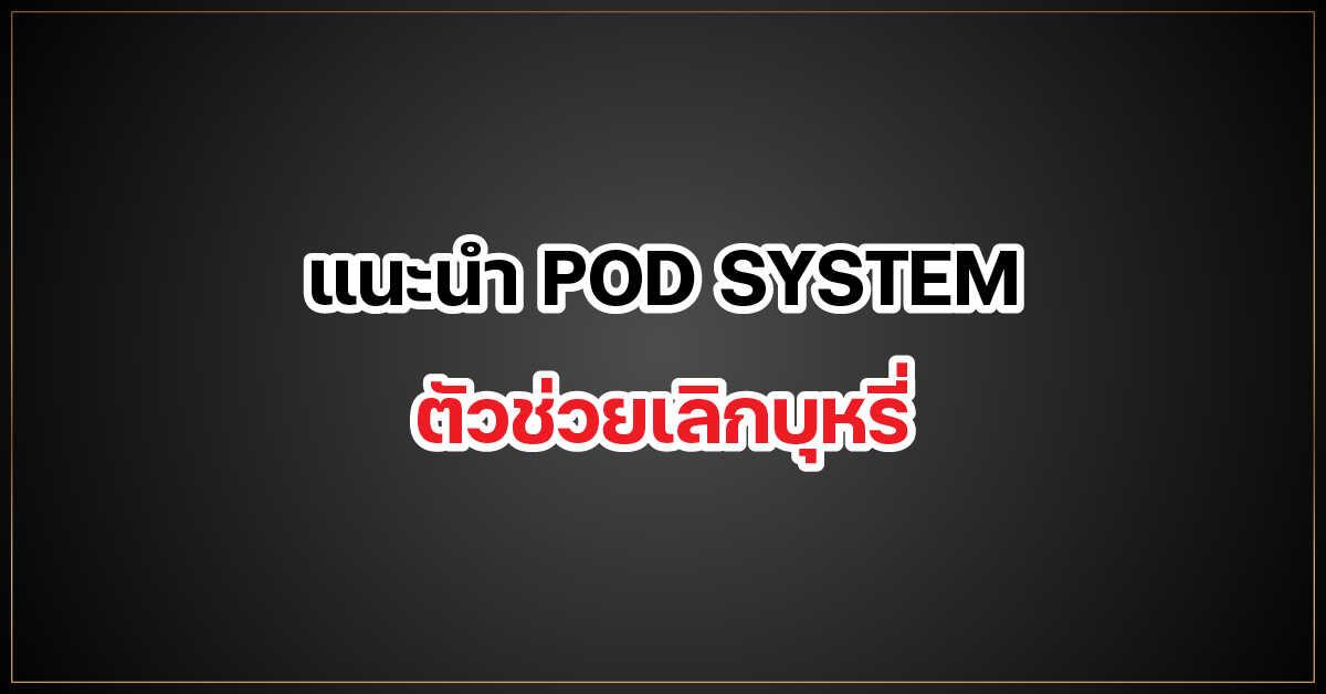 แนะนำ POD SYSTEM ตัวช่วย เลิกบุหรี่