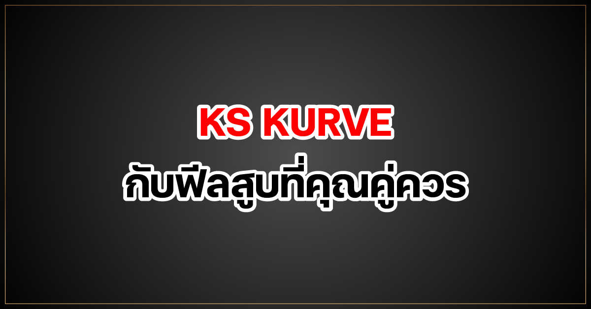 ks kurve กับฟีลสูบที่คุณคู่ควร