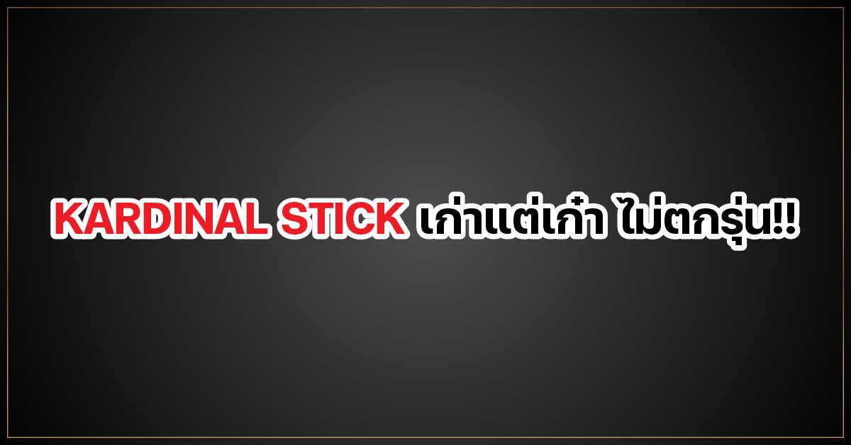 KARDINAL STICK เก่าแต่เก๋า ไม่ตกรุ่น!!